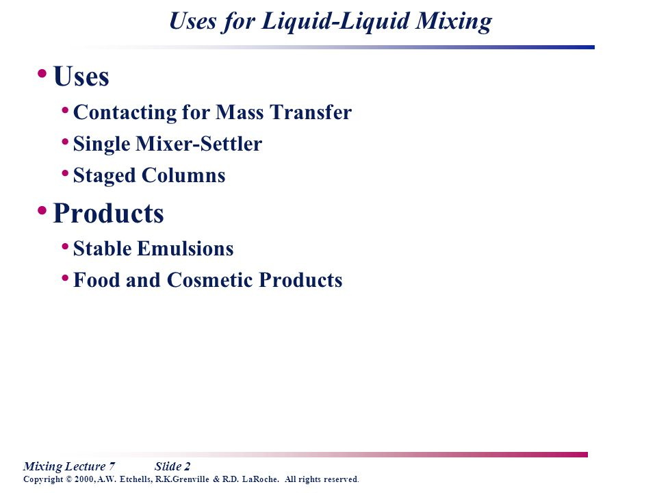 Mixing Lecture 7Slide 2 Copyright © 2000, A.W. Etchells, R.K.Grenville & R.D. LaRoche. All rights reserved. Uses for Liquid-Liquid Mixing Uses Contact