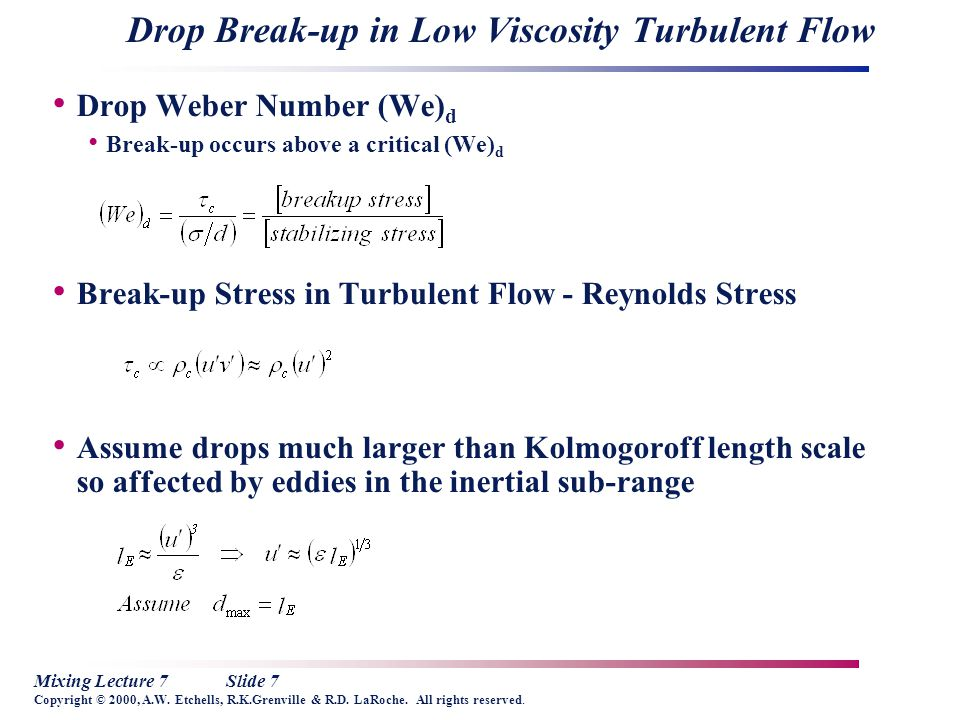 Mixing Lecture 7Slide 7 Copyright © 2000, A.W. Etchells, R.K.Grenville & R.D. LaRoche. All rights reserved. Drop Break-up in Low Viscosity Turbulent F