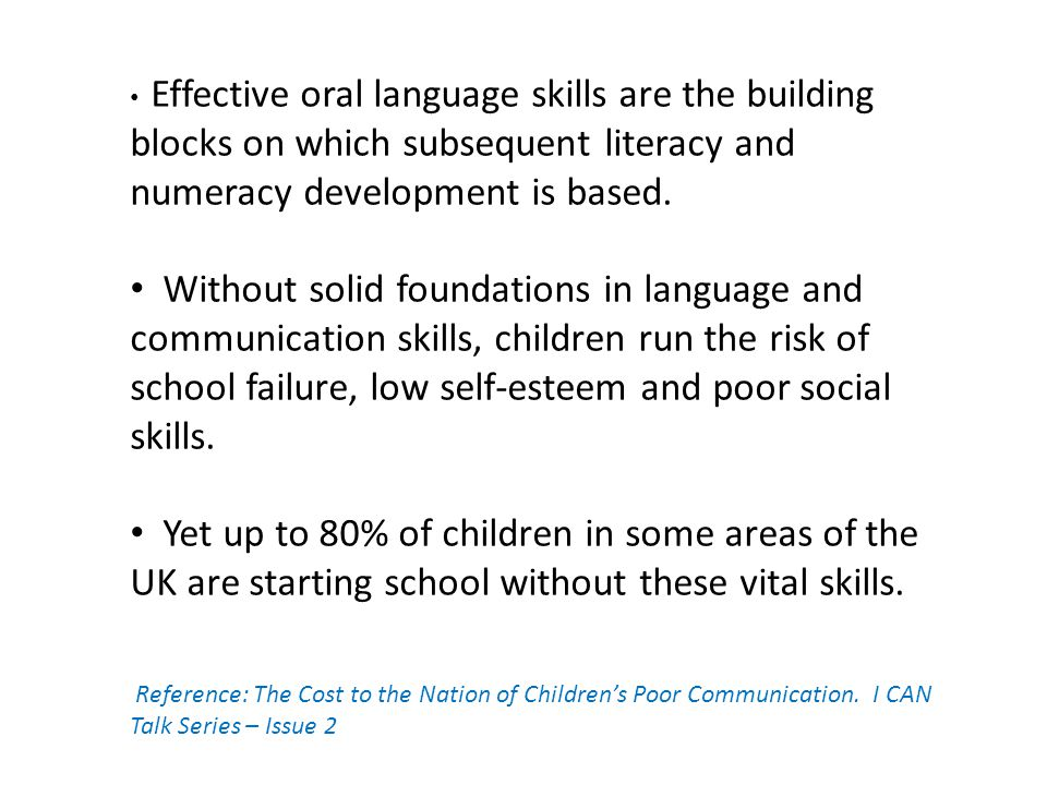 Effective oral language skills are the building blocks on which subsequent literacy and numeracy development is based.