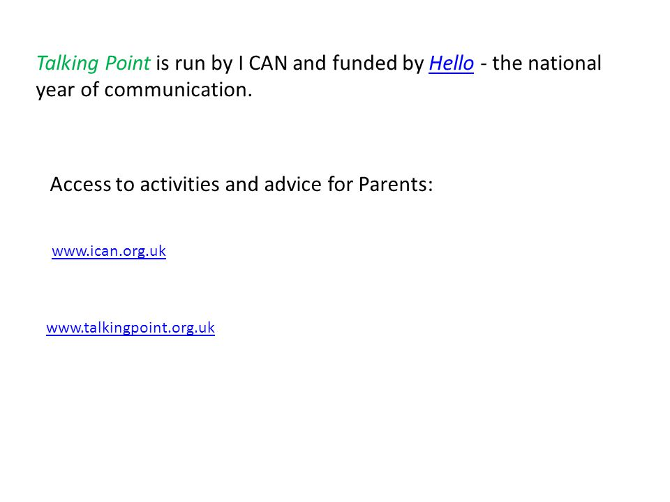 Talking Point is run by I CAN and funded by Hello - the national year of communication.Hello Access to activities and advice for Parents: www.talkingpoint.org.uk www.ican.org.uk