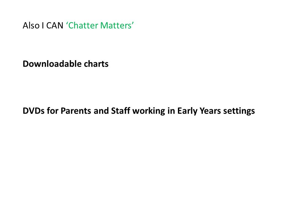 Also I CAN 'Chatter Matters' Downloadable charts DVDs for Parents and Staff working in Early Years settings