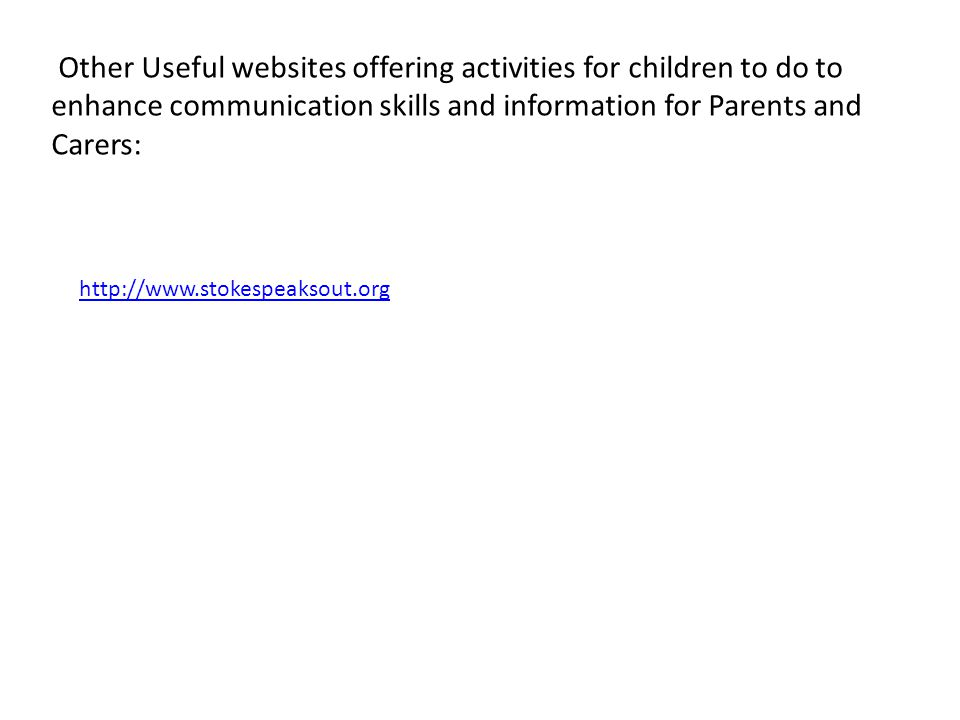 Other Useful websites offering activities for children to do to enhance communication skills and information for Parents and Carers: http://www.stokespeaksout.org