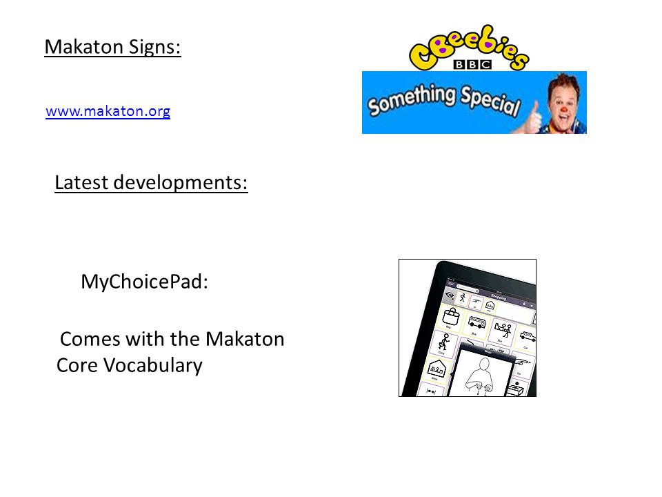Makaton Signs: www.makaton.org Latest developments: MyChoicePad: Comes with the Makaton Core Vocabulary