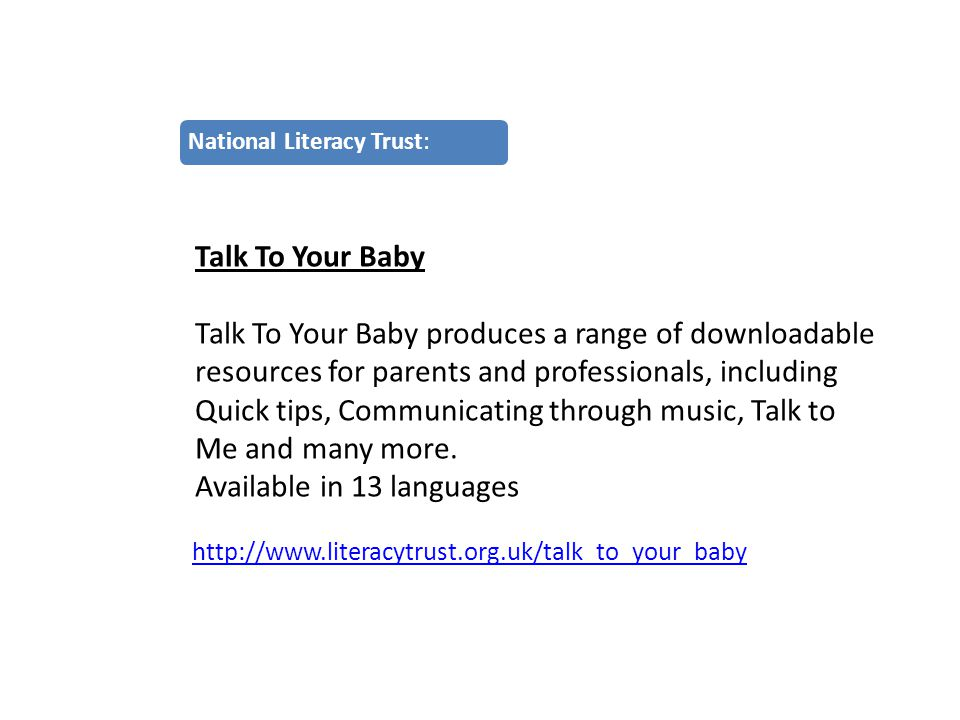 http://www.literacytrust.org.uk/talk_to_your_baby National Literacy Trust: Talk To Your Baby Talk To Your Baby produces a range of downloadable resources for parents and professionals, including Quick tips, Communicating through music, Talk to Me and many more.