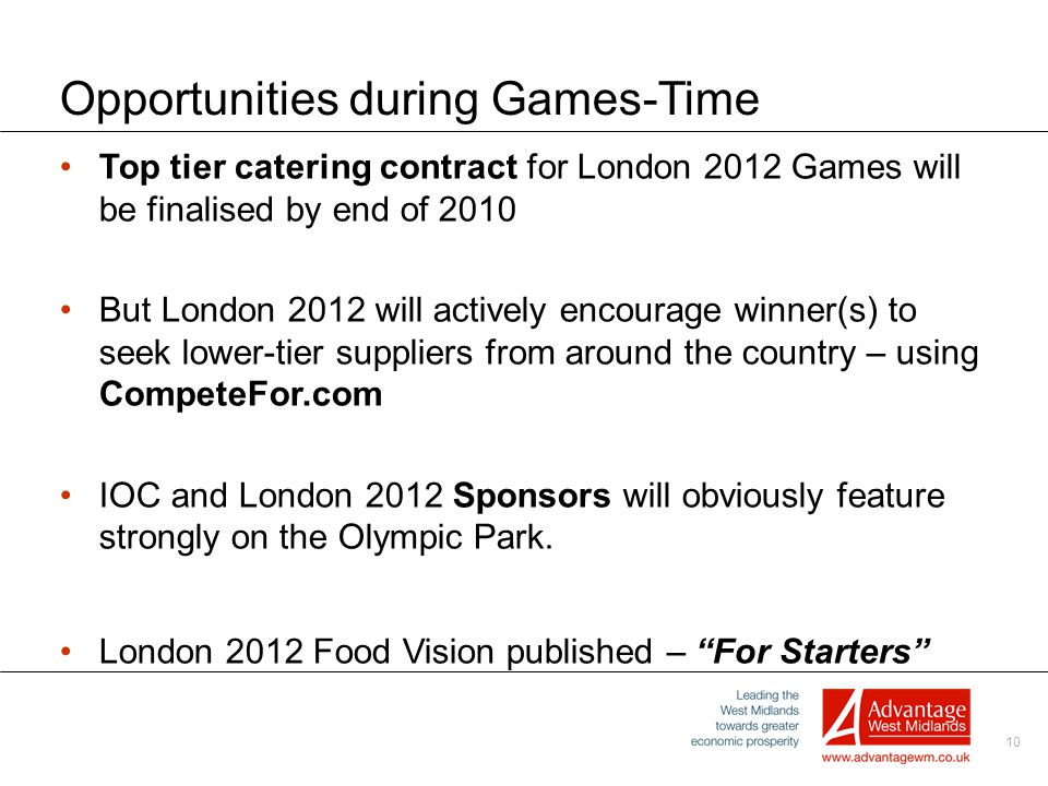 10 Opportunities during Games-Time Top tier catering contract for London 2012 Games will be finalised by end of 2010 But London 2012 will actively encourage winner(s) to seek lower-tier suppliers from around the country – using CompeteFor.com IOC and London 2012 Sponsors will obviously feature strongly on the Olympic Park.
