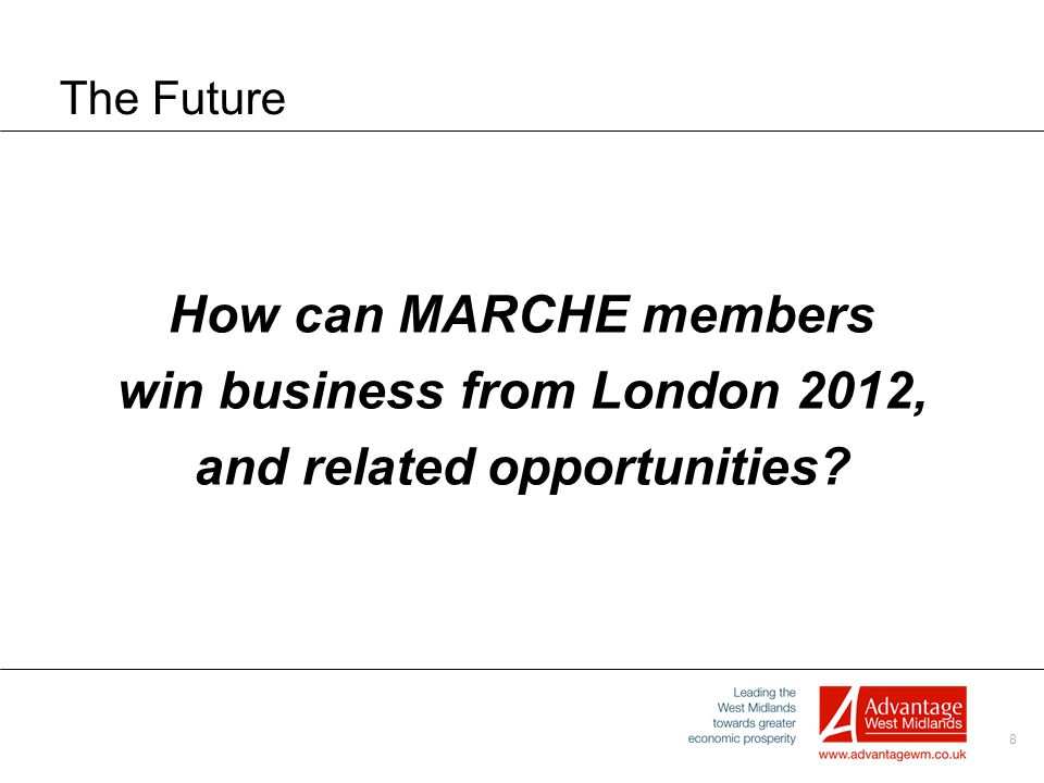 8 The Future How can MARCHE members win business from London 2012, and related opportunities