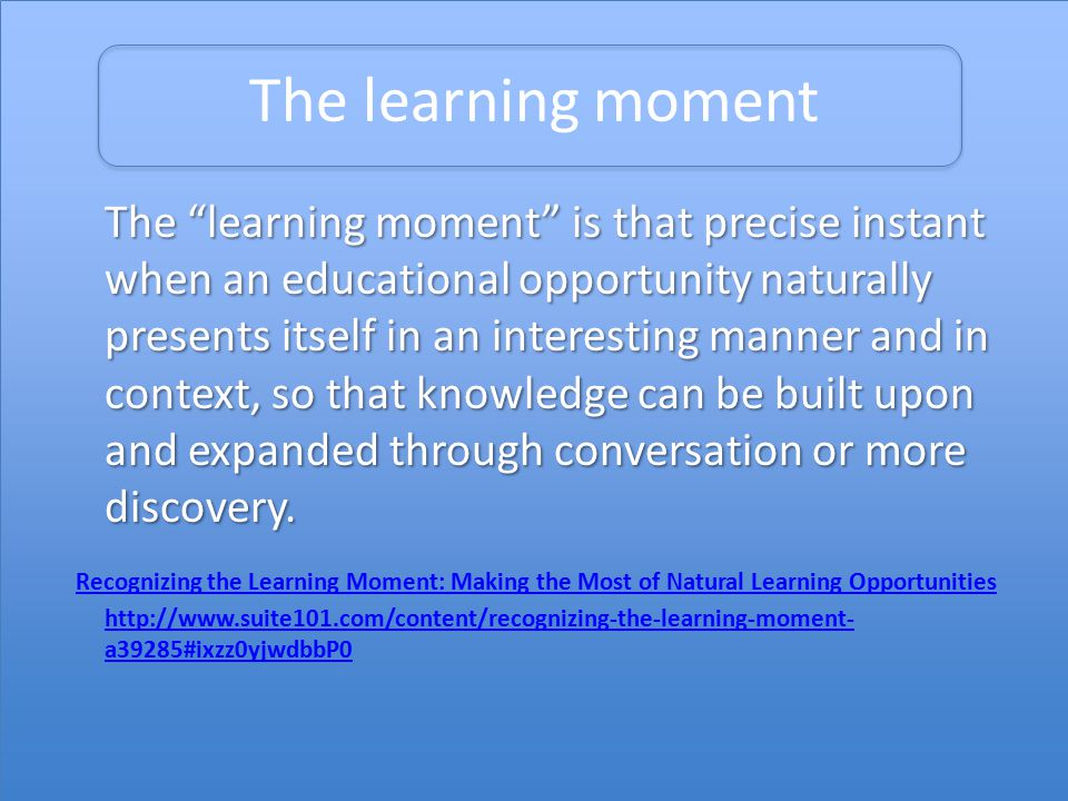 The learning moment The learning moment is that precise instant when an educational opportunity naturally presents itself in an interesting manner and in context, so that knowledge can be built upon and expanded through conversation or more discovery.