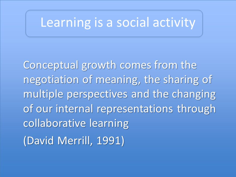 Learning is a social activity Conceptual growth comes from the negotiation of meaning, the sharing of multiple perspectives and the changing of our internal representations through collaborative learning (David Merrill, 1991)