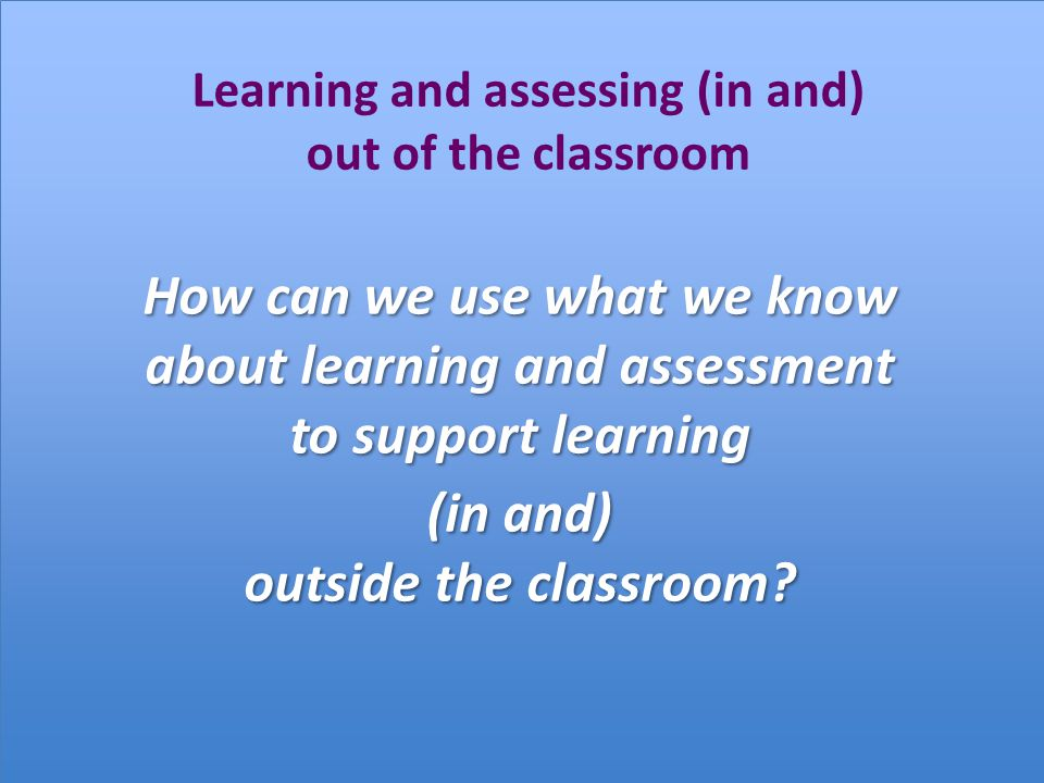 Learning and assessing (in and) out of the classroom How can we use what we know about learning and assessment to support learning (in and) outside the classroom