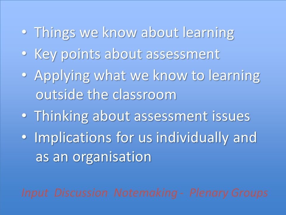 Things we know about learning Things we know about learning Key points about assessment Key points about assessment Applying what we know to learning outside the classroom Applying what we know to learning outside the classroom Thinking about assessment issues Thinking about assessment issues Implications for us individually and as an organisation Implications for us individually and as an organisation Input Discussion Notemaking - Plenary Groups