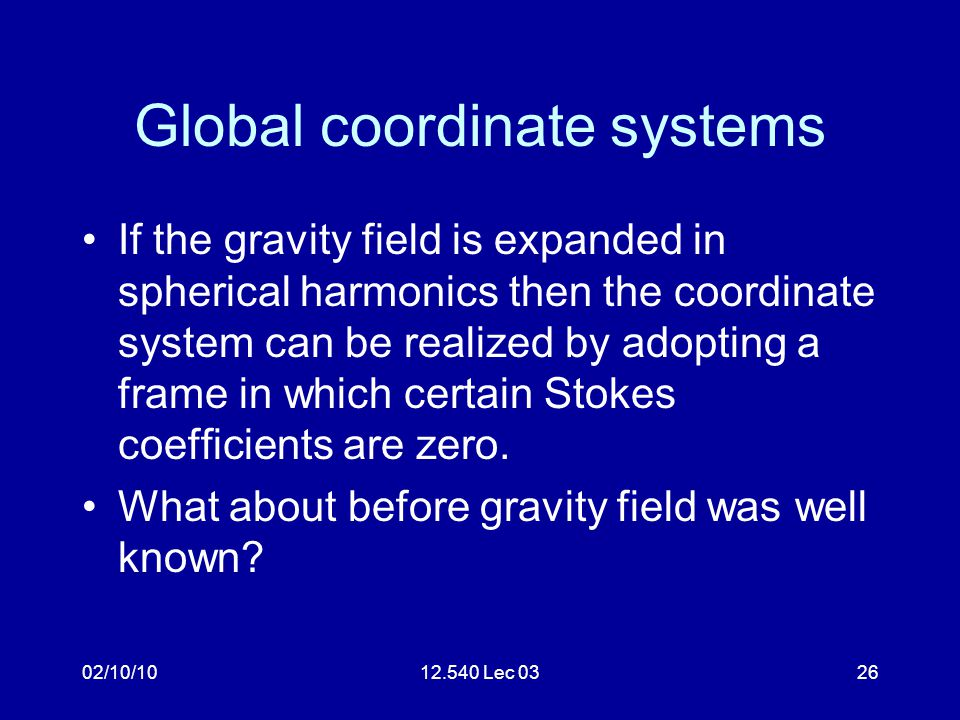 02/10/1012.540 Lec 0326 Global coordinate systems If the gravity field is expanded in spherical harmonics then the coordinate system can be realized b