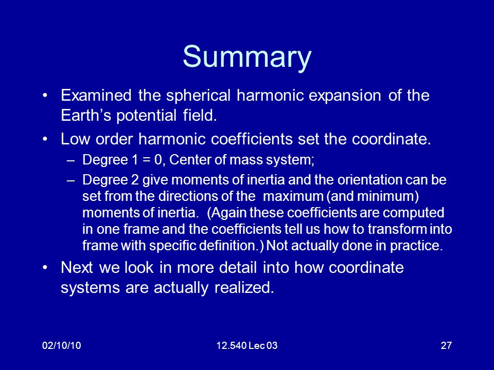02/10/1012.540 Lec 0327 Summary Examined the spherical harmonic expansion of the Earth's potential field. Low order harmonic coefficients set the coor