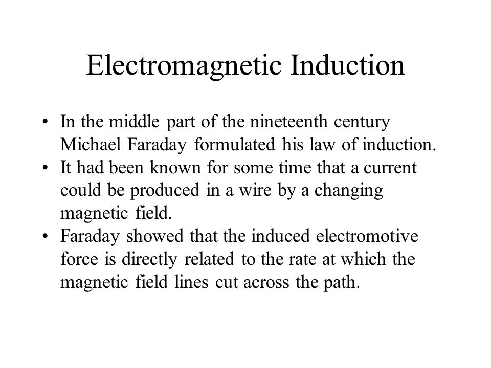 Electromagnetic Induction In the middle part of the nineteenth century Michael Faraday formulated his law of induction.
