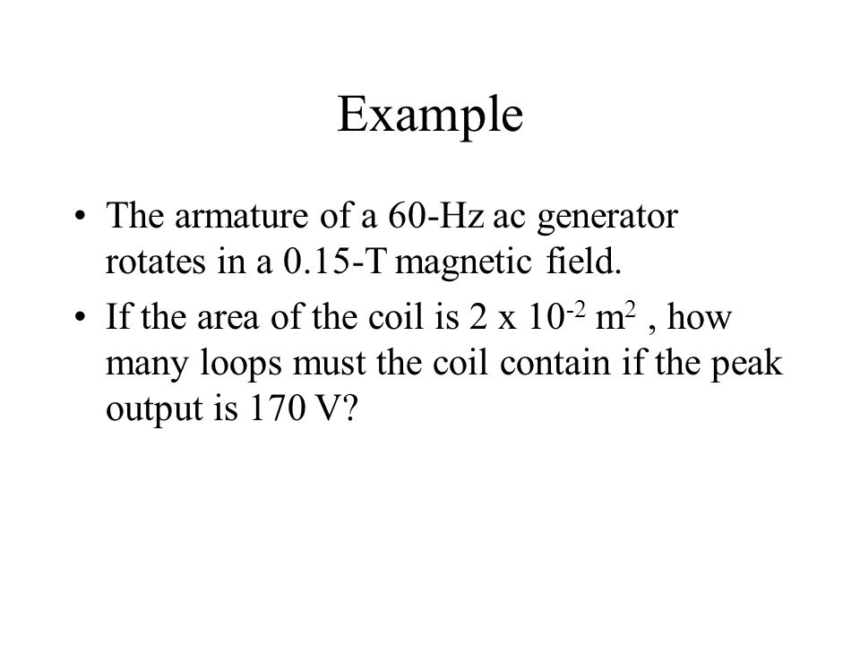 Example The armature of a 60-Hz ac generator rotates in a 0.15-T magnetic field. If the area of the coil is 2 x 10 -2 m 2, how many loops must the coi