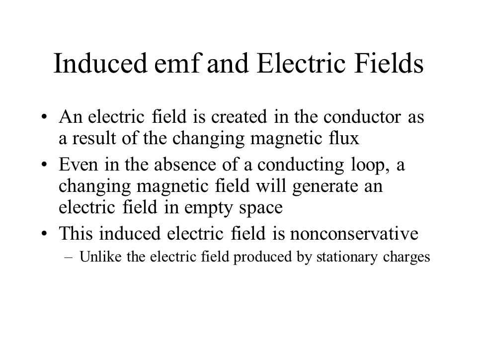 Induced emf and Electric Fields An electric field is created in the conductor as a result of the changing magnetic flux Even in the absence of a condu