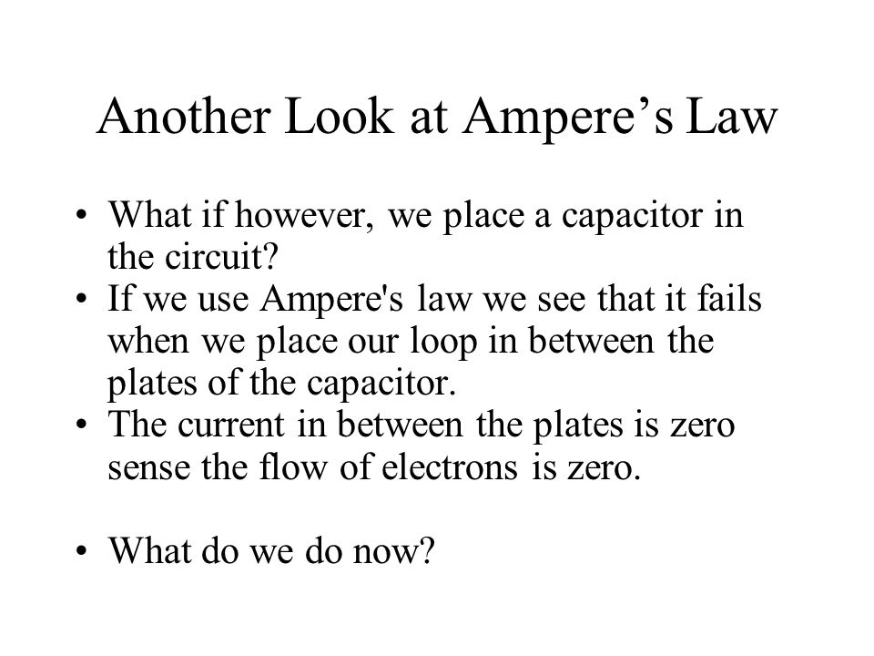 Another Look at Ampere's Law What if however, we place a capacitor in the circuit? If we use Ampere's law we see that it fails when we place our loop