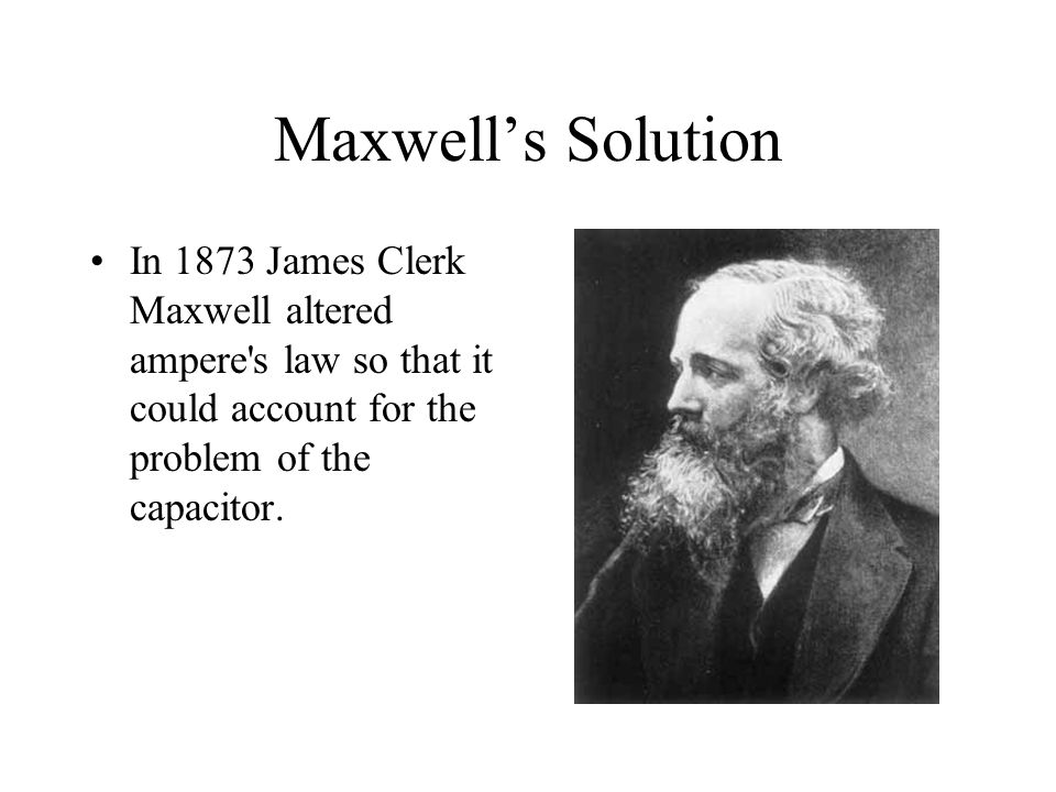 Maxwell's Solution In 1873 James Clerk Maxwell altered ampere's law so that it could account for the problem of the capacitor.