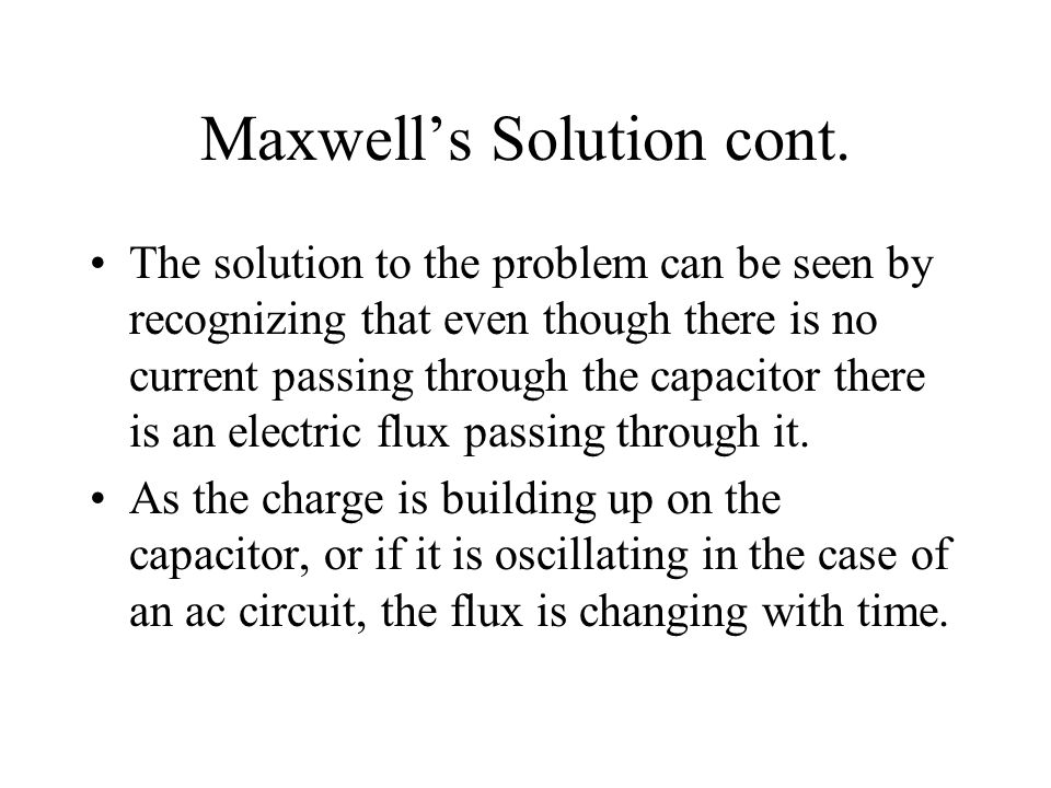 Maxwell's Solution cont. The solution to the problem can be seen by recognizing that even though there is no current passing through the capacitor the