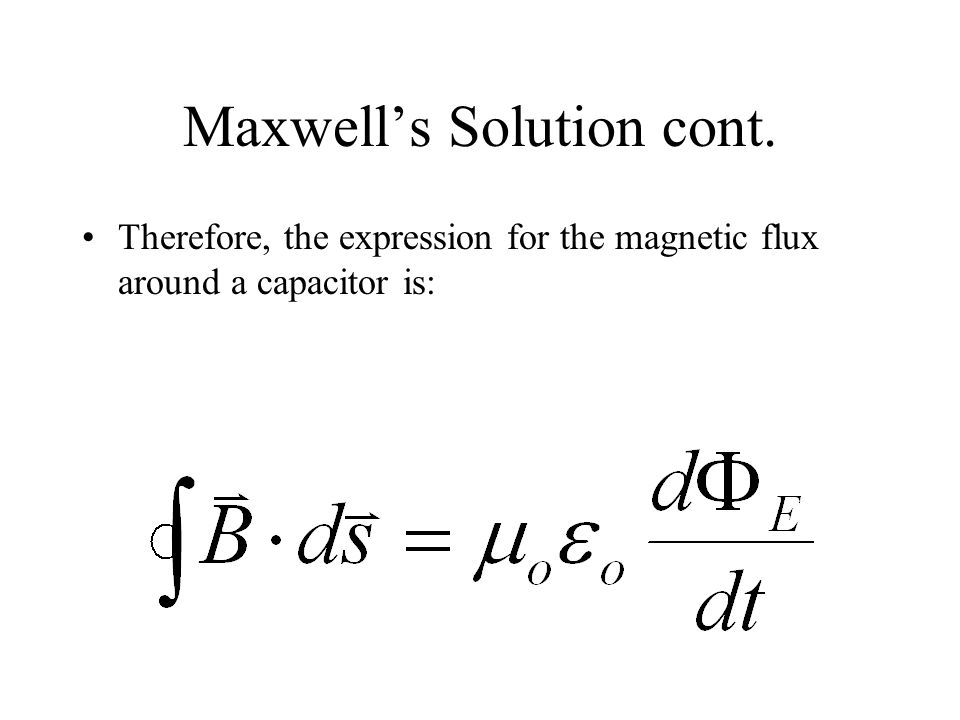 Maxwell's Solution cont. Therefore, the expression for the magnetic flux around a capacitor is: