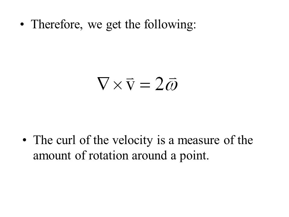 Therefore, we get the following: The curl of the velocity is a measure of the amount of rotation around a point.