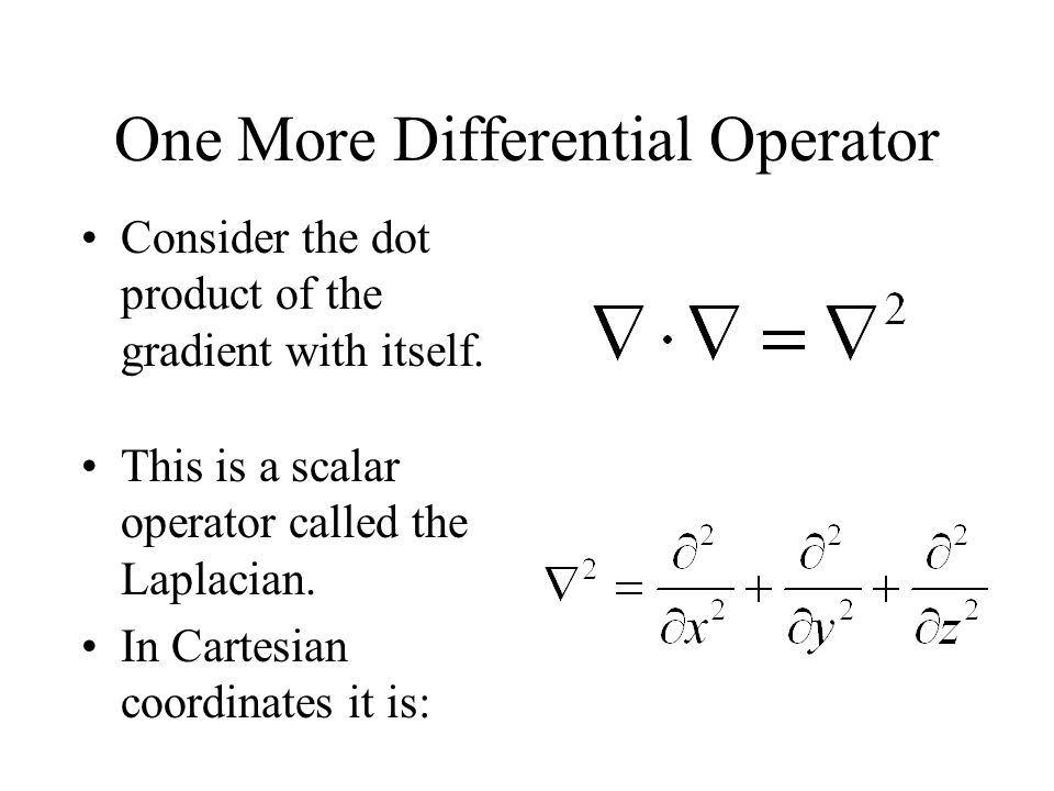 One More Differential Operator Consider the dot product of the gradient with itself. This is a scalar operator called the Laplacian. In Cartesian coor