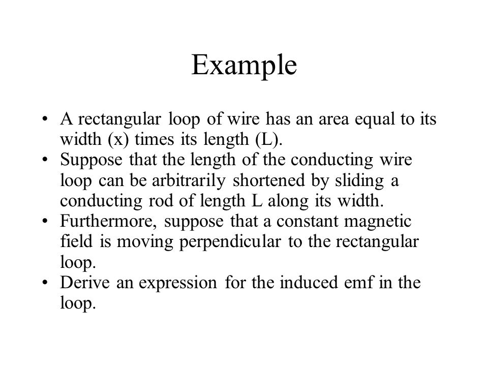Example A rectangular loop of wire has an area equal to its width (x) times its length (L). Suppose that the length of the conducting wire loop can be