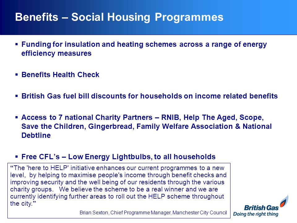 Benefits – Private Housing Programmes  Free and Grant funded Insulation and heating schemes across a range of energy efficiency measures  Benefits Health Check  Free CFL's – Low Energy Lightbulbs, to all households  Interest free credit  Energy efficiency home audit I chose 'here to HELP' because of all the added benefits to our residents – the charity partners and benefits health checks.