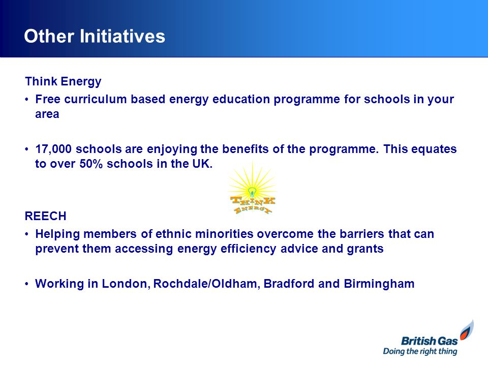 Other Initiatives Think Energy Free curriculum based energy education programme for schools in your area 17,000 schools are enjoying the benefits of the programme.
