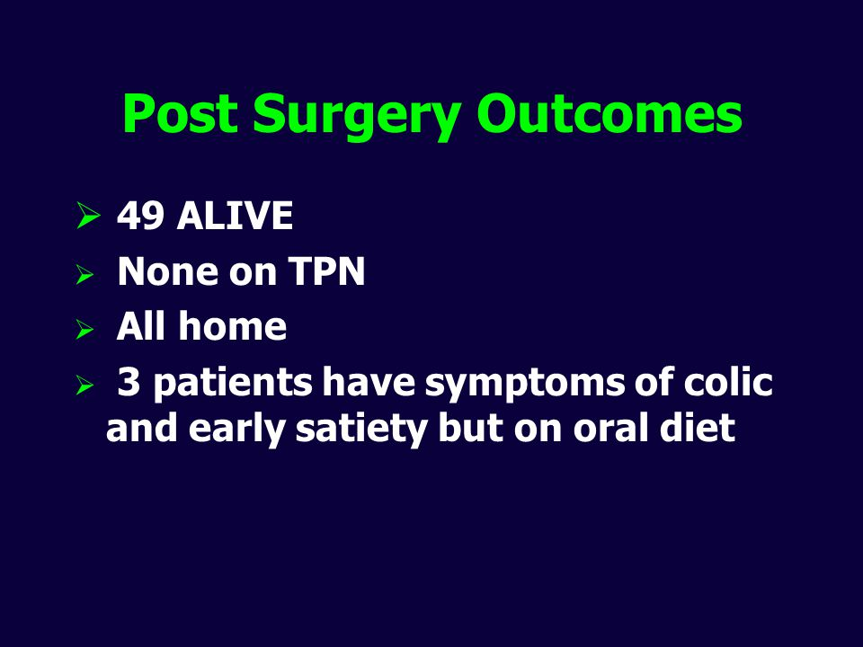 Post Surgery Outcomes  49 ALIVE  None on TPN  All home  3 patients have symptoms of colic and early satiety but on oral diet