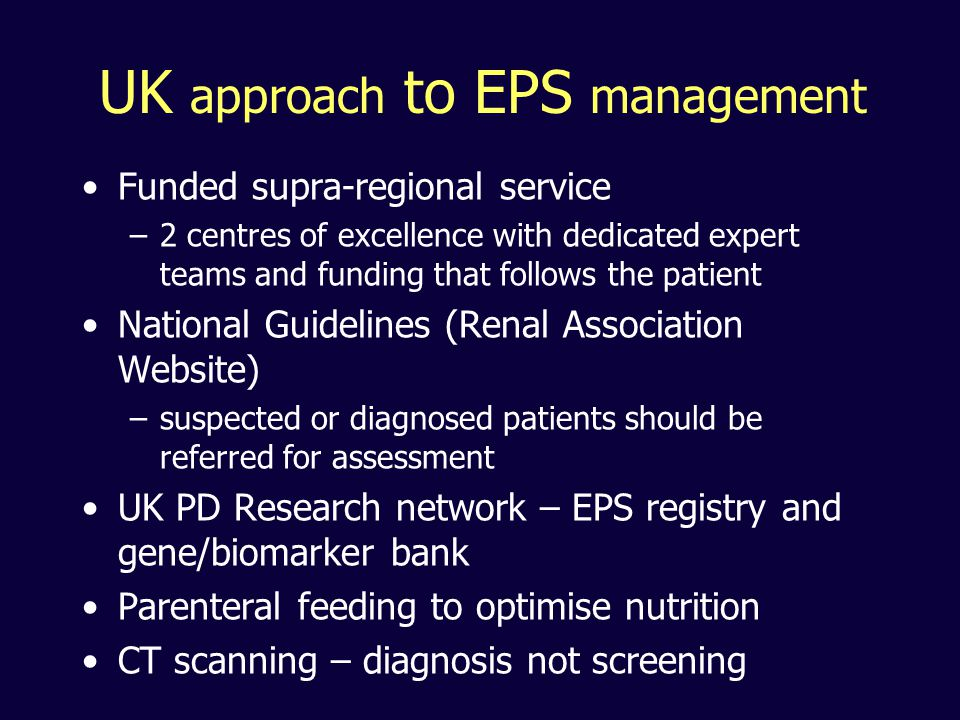 UK approach to EPS management Funded supra-regional service –2 centres of excellence with dedicated expert teams and funding that follows the patient National Guidelines (Renal Association Website) –suspected or diagnosed patients should be referred for assessment UK PD Research network – EPS registry and gene/biomarker bank Parenteral feeding to optimise nutrition CT scanning – diagnosis not screening
