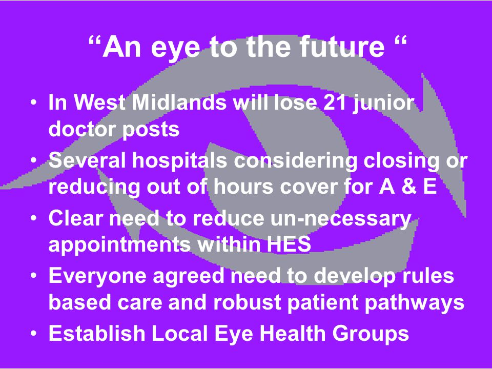 """An eye to the future "" In West Midlands will lose 21 junior doctor posts Several hospitals considering closing or reducing out of hours cover for A &"