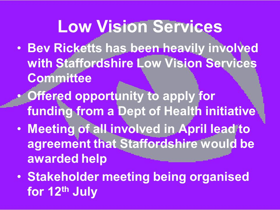Low Vision Services Bev Ricketts has been heavily involved with Staffordshire Low Vision Services Committee Offered opportunity to apply for funding f