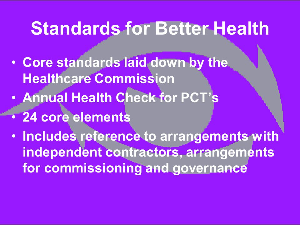 Standards for Better Health Core standards laid down by the Healthcare Commission Annual Health Check for PCT's 24 core elements Includes reference to