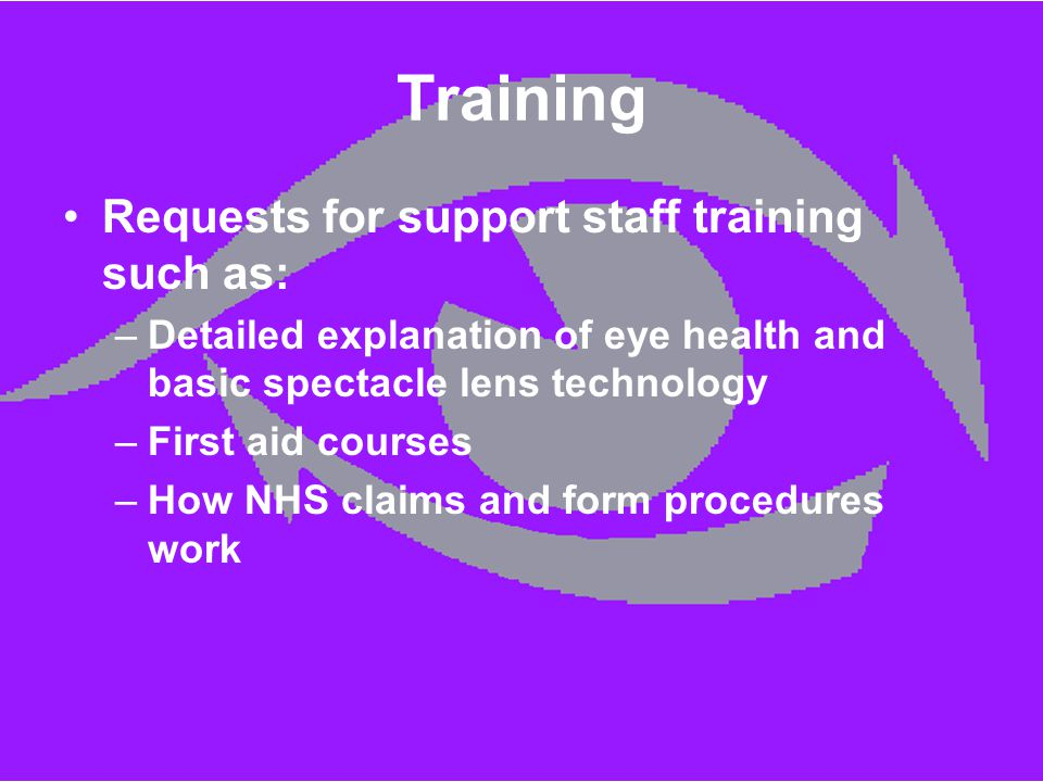 Training Requests for support staff training such as: –Detailed explanation of eye health and basic spectacle lens technology –First aid courses –How