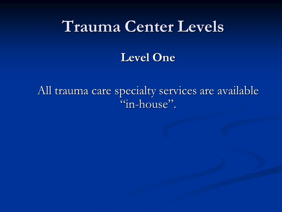 """Trauma Center Levels Trauma Center Levels Level One All trauma care specialty services are available """"in-house""""."""