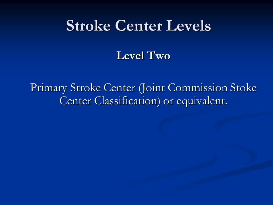 Stroke Center Levels Stroke Center Levels Level Two Primary Stroke Center (Joint Commission Stoke Center Classification) or equivalent.