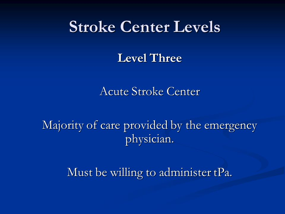 Stroke Center Levels Stroke Center Levels Level Three Acute Stroke Center Majority of care provided by the emergency physician. Must be willing to adm