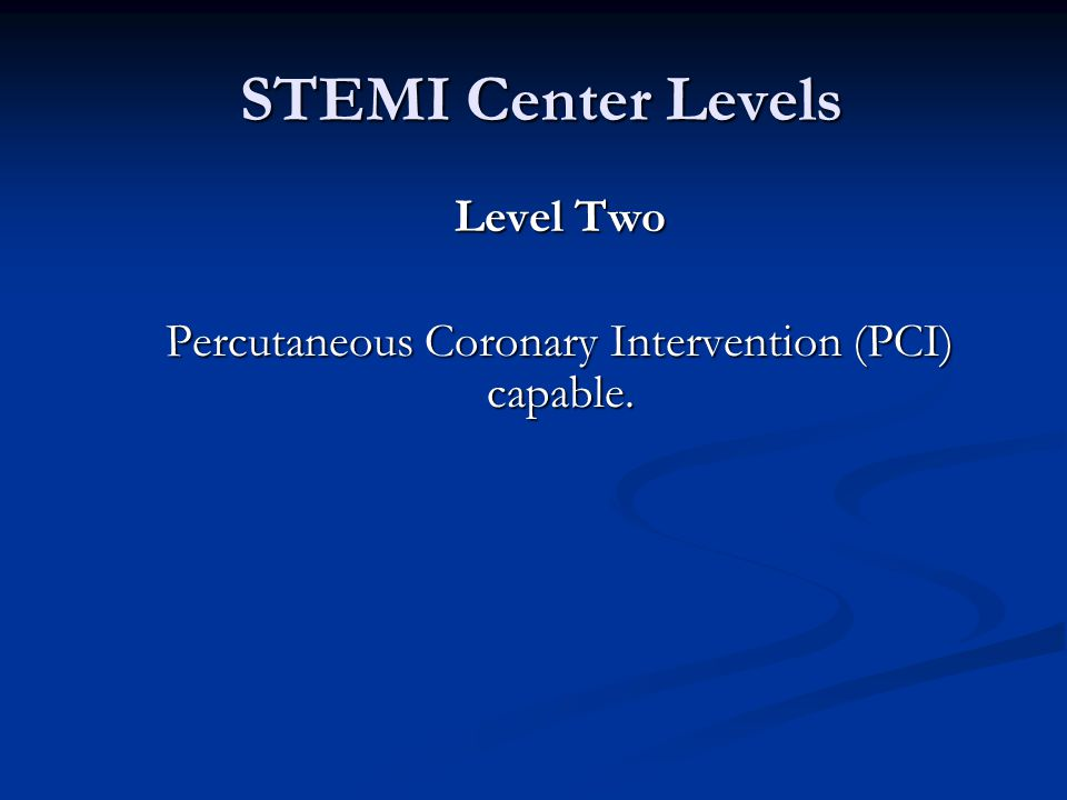 STEMI Center Levels STEMI Center Levels Level Two Percutaneous Coronary Intervention (PCI) capable.