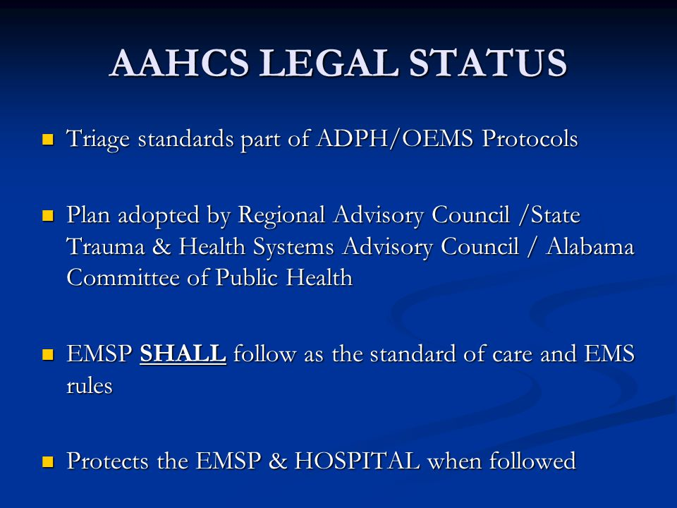 AAHCS LEGAL STATUS Triage standards part of ADPH/OEMS Protocols Triage standards part of ADPH/OEMS Protocols Plan adopted by Regional Advisory Council /State Trauma & Health Systems Advisory Council / Alabama Committee of Public Health Plan adopted by Regional Advisory Council /State Trauma & Health Systems Advisory Council / Alabama Committee of Public Health EMSP SHALL follow as the standard of care and EMS rules EMSP SHALL follow as the standard of care and EMS rules Protects the EMSP & HOSPITAL when followed Protects the EMSP & HOSPITAL when followed