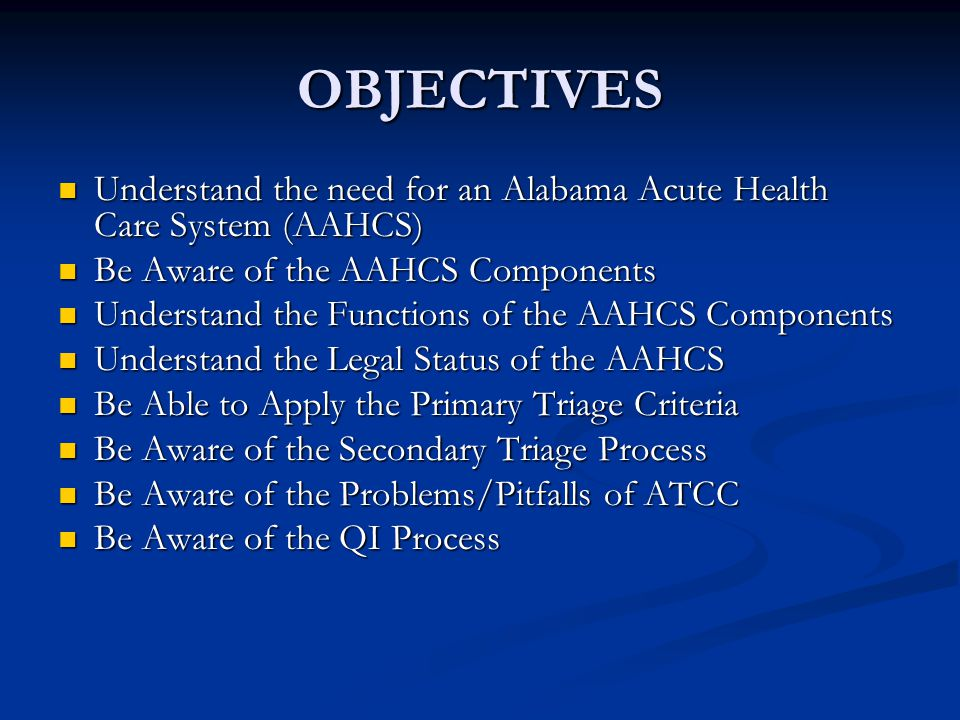 OBJECTIVES Understand the need for an Alabama Acute Health Care System (AAHCS) Understand the need for an Alabama Acute Health Care System (AAHCS) Be