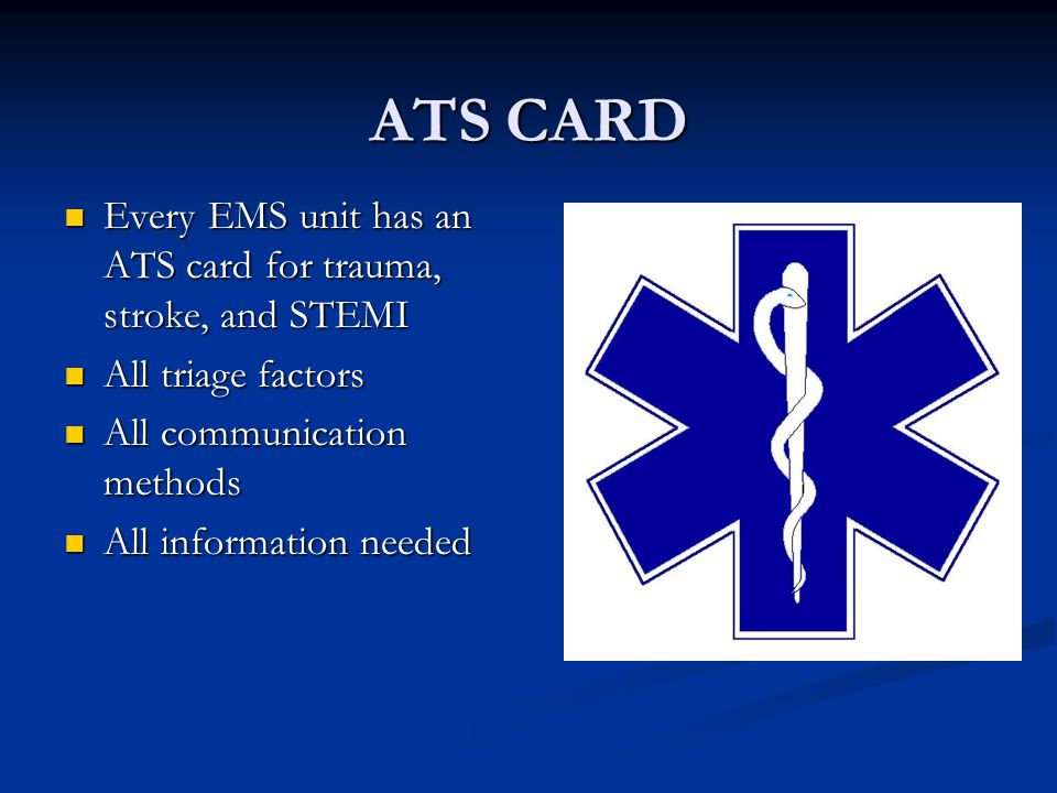 ATS CARD Every EMS unit has an ATS card for trauma, stroke, and STEMI Every EMS unit has an ATS card for trauma, stroke, and STEMI All triage factors