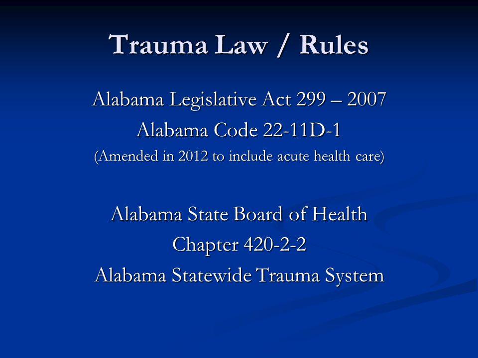 Trauma Law / Rules Alabama Legislative Act 299 – 2007 Alabama Code 22-11D-1 (Amended in 2012 to include acute health care) Alabama State Board of Health Chapter 420-2-2 Alabama Statewide Trauma System