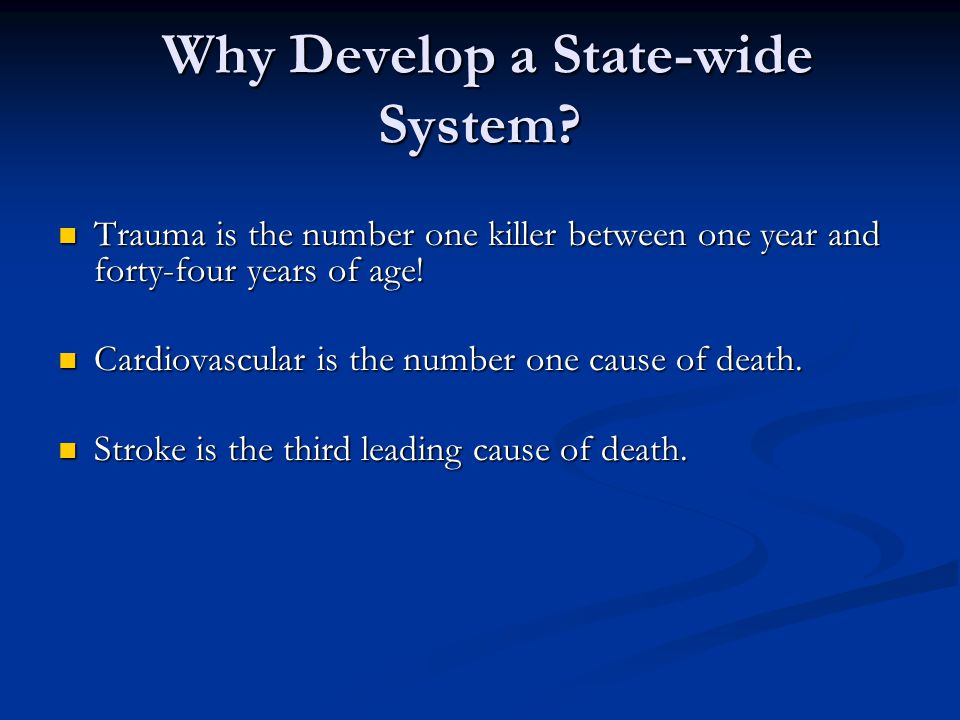 Why Develop a State-wide System? Why Develop a State-wide System? Trauma is the number one killer between one year and forty-four years of age! Trauma