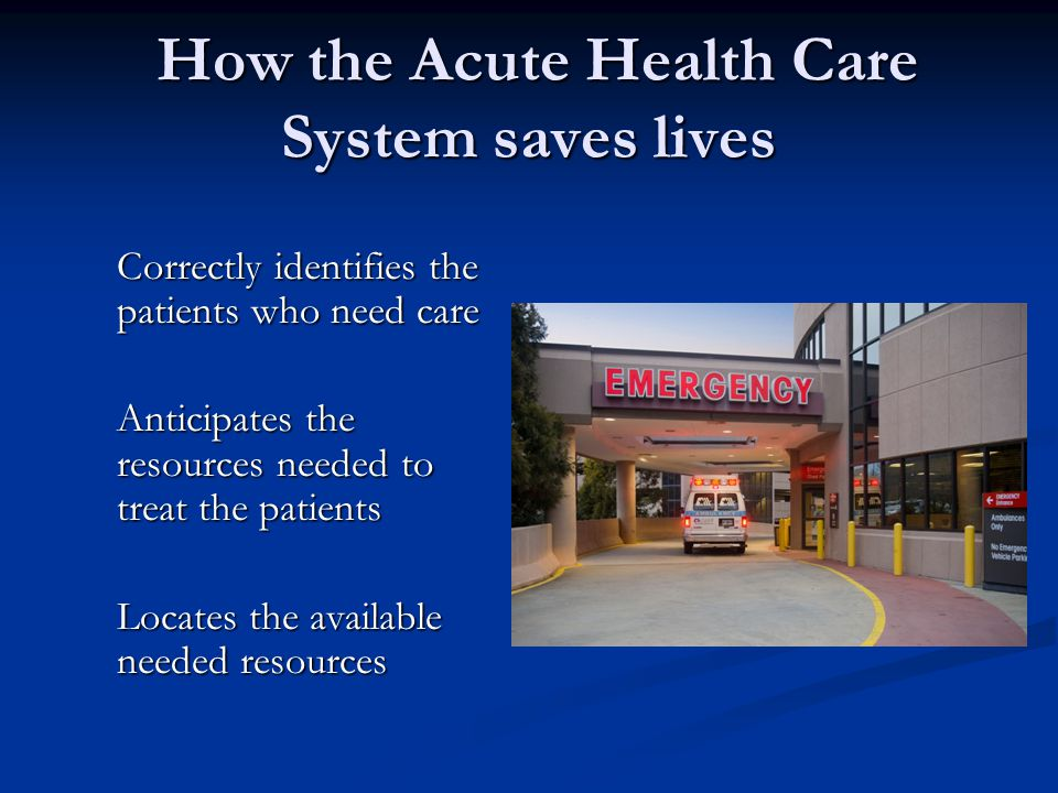 How the Acute Health Care System saves lives How the Acute Health Care System saves lives Correctly identifies the patients who need care Anticipates the resources needed to treat the patients Locates the available needed resources