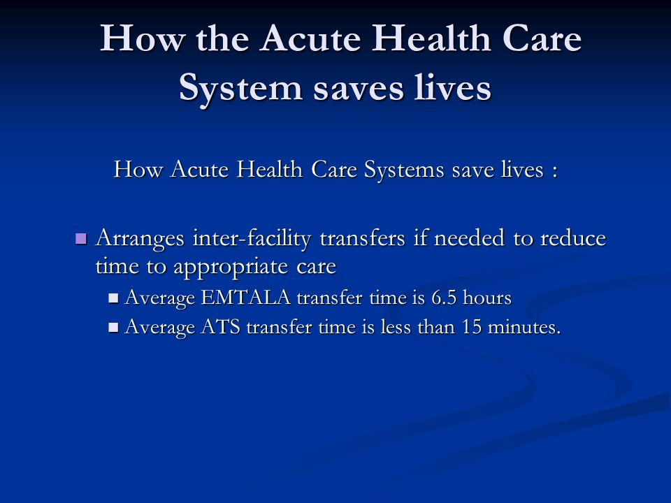 How the Acute Health Care System saves lives How the Acute Health Care System saves lives How Acute Health Care Systems save lives : Arranges inter-facility transfers if needed to reduce time to appropriate care Arranges inter-facility transfers if needed to reduce time to appropriate care Average EMTALA transfer time is 6.5 hours Average EMTALA transfer time is 6.5 hours Average ATS transfer time is less than 15 minutes.