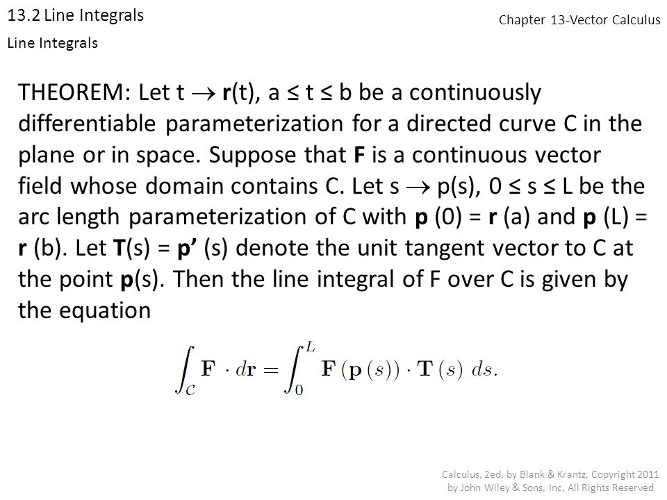 Chapter 13-Vector Calculus 13.2 Line Integrals Calculus, 2ed, by Blank & Krantz, Copyright 2011 by John Wiley & Sons, Inc, All Rights Reserved Line Integrals THEOREM: Let t  r(t), a ≤ t ≤ b be a continuously differentiable parameterization for a directed curve C in the plane or in space.
