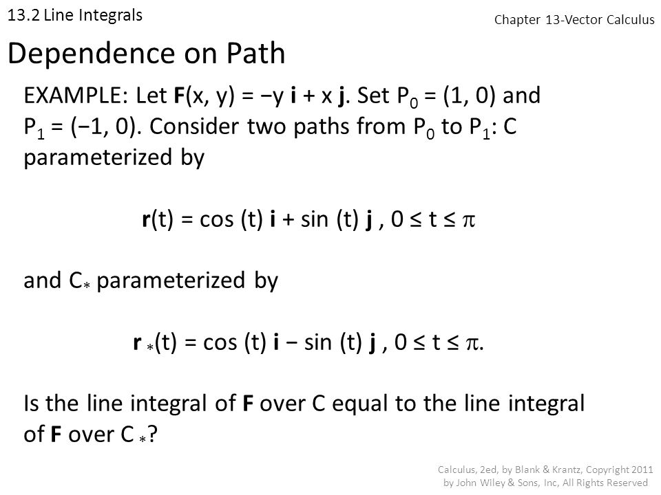 Chapter 13-Vector Calculus 13.2 Line Integrals Calculus, 2ed, by Blank & Krantz, Copyright 2011 by John Wiley & Sons, Inc, All Rights Reserved Dependence on Path EXAMPLE: Let F(x, y) = −y i + x j.