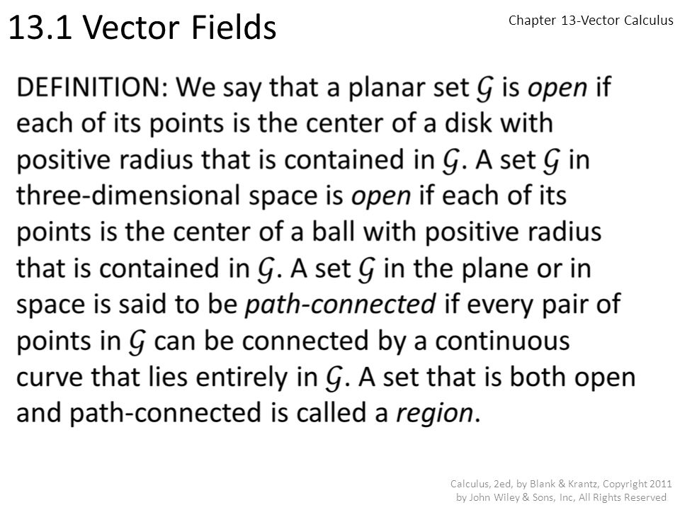 Chapter 13-Vector Calculus 13.3 Conservative Vector Fields and Path Independence Calculus, 2ed, by Blank & Krantz, Copyright 2011 by John Wiley & Sons, Inc, All Rights Reserved EXAMPLE: Is the vector field F(x, y, z) = yz 2 i + (xz2−z)j + (2xyz−y) k conservative on the box G = {(x, y, z) : 0 < x < 2, 0 < y < 2, 0 < z < 2}.