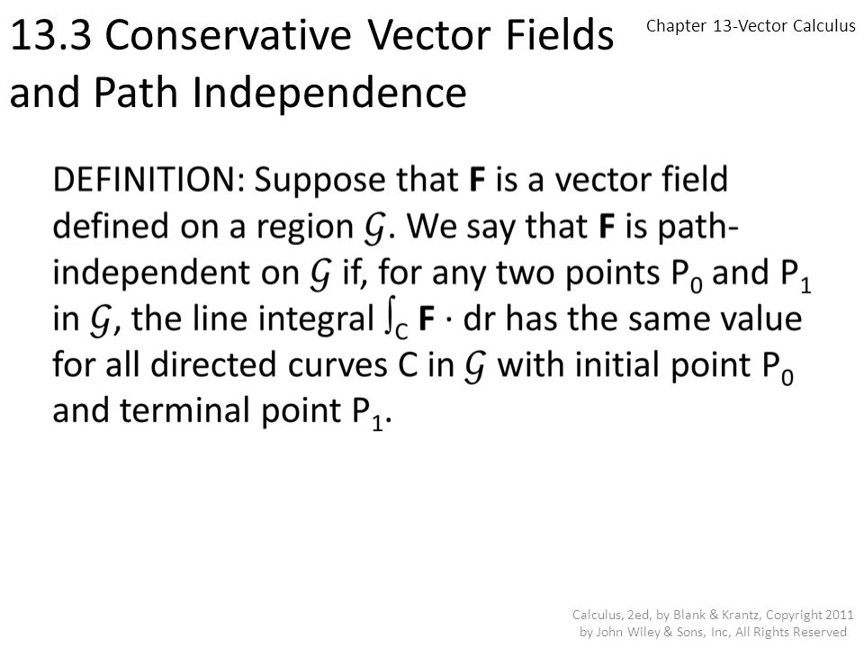 Chapter 13-Vector Calculus 13.3 Conservative Vector Fields and Path Independence Calculus, 2ed, by Blank & Krantz, Copyright 2011 by John Wiley & Sons, Inc, All Rights Reserved