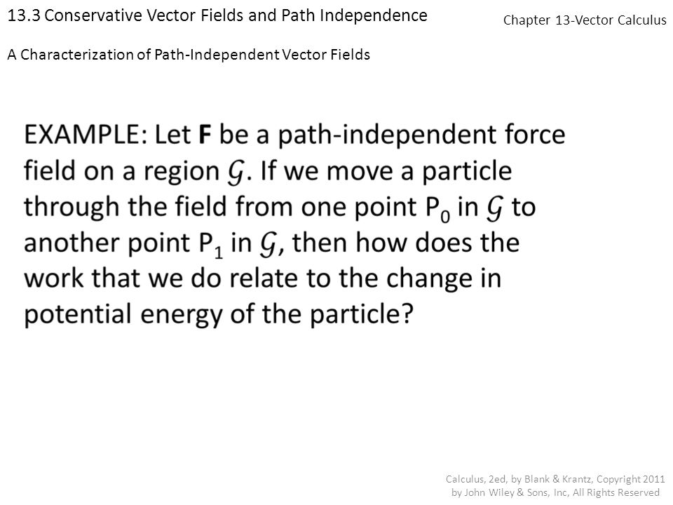 Chapter 13-Vector Calculus 13.3 Conservative Vector Fields and Path Independence Calculus, 2ed, by Blank & Krantz, Copyright 2011 by John Wiley & Sons, Inc, All Rights Reserved A Characterization of Path-Independent Vector Fields